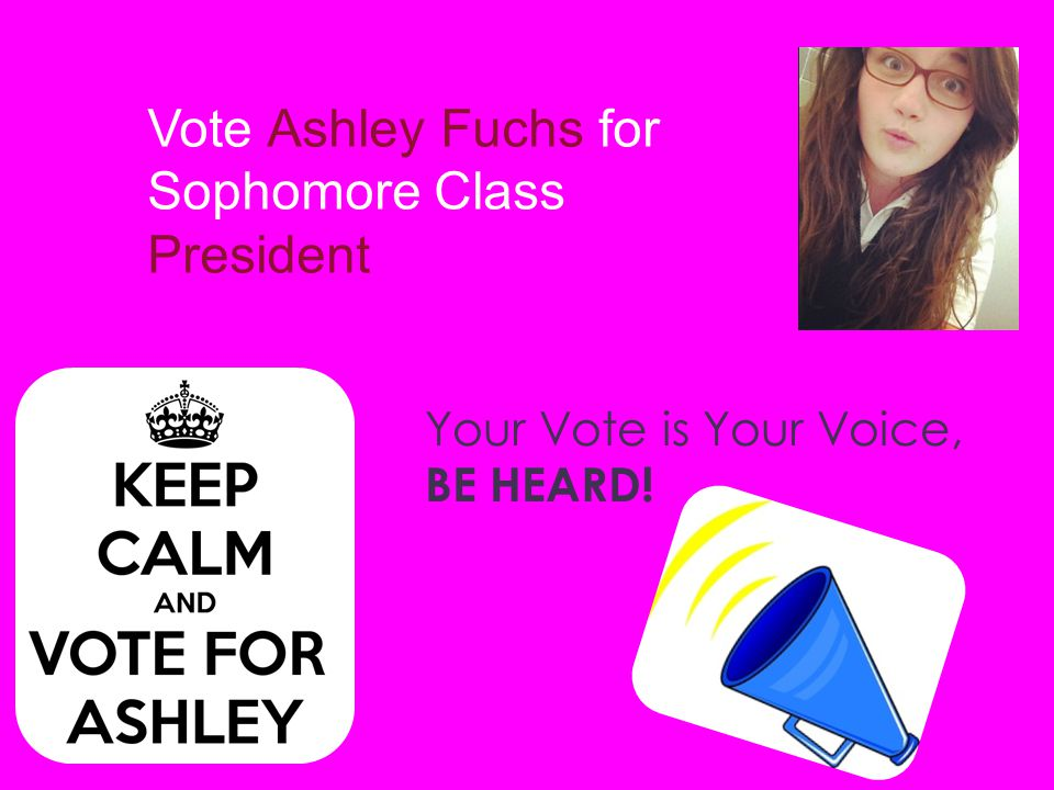 Vote Ashley Fuchs for Sophomore Class President Your Vote is Your Voice, BE HEARD!