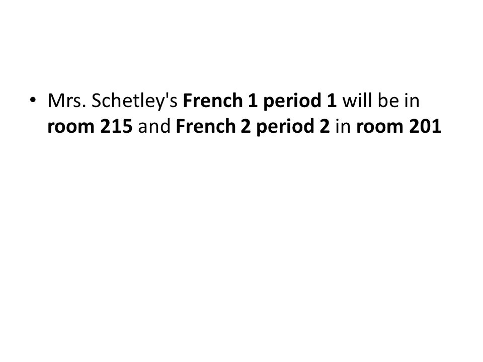 Mrs. Schetley s French 1 period 1 will be in room 215 and French 2 period 2 in room 201