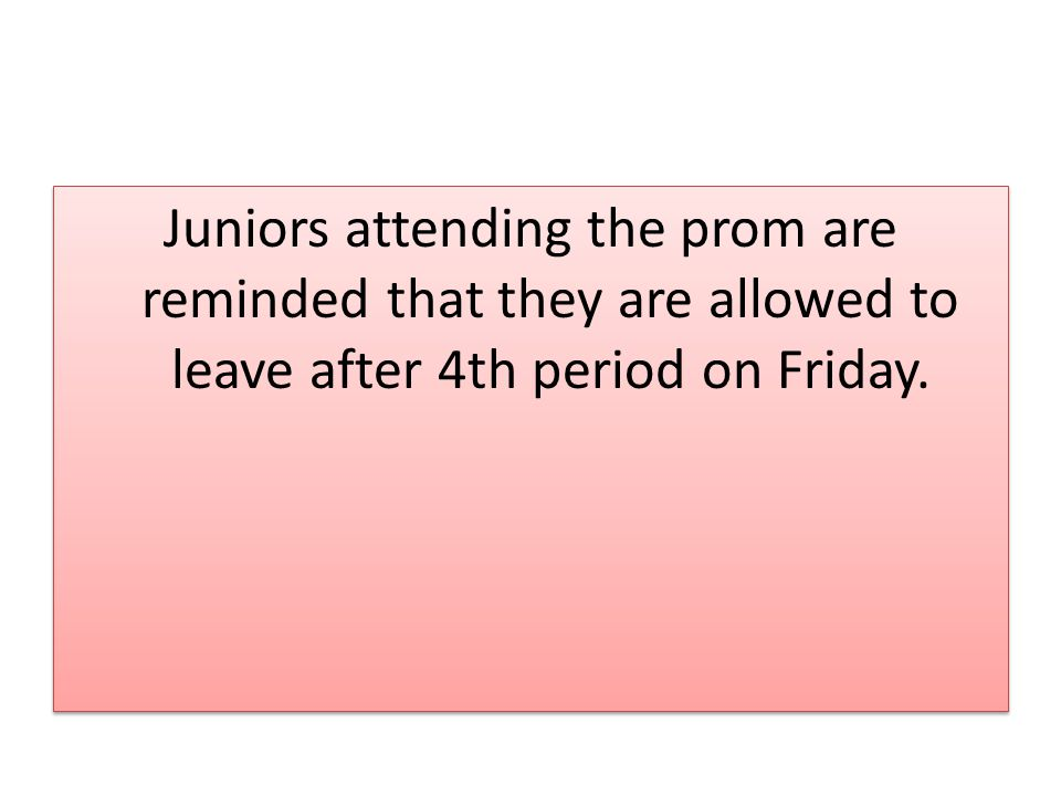 Juniors attending the prom are reminded that they are allowed to leave after 4th period on Friday.