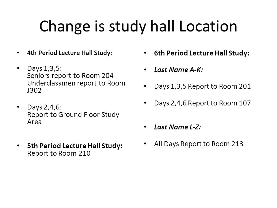 Change is study hall Location 4th Period Lecture Hall Study: Days 1,3,5: Seniors report to Room 204 Underclassmen report to Room J302 Days 2,4,6: Report to Ground Floor Study Area 5th Period Lecture Hall Study: Report to Room 210 6th Period Lecture Hall Study: Last Name A-K: Days 1,3,5 Report to Room 201 Days 2,4,6 Report to Room 107 Last Name L-Z: All Days Report to Room 213