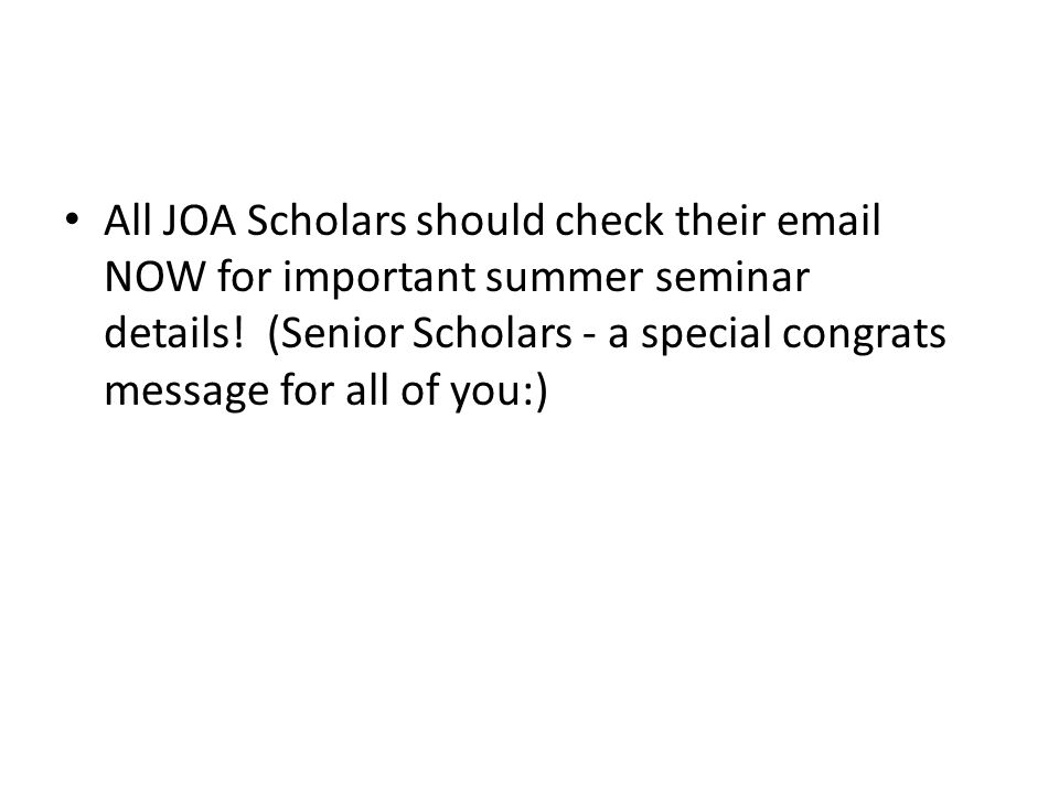All JOA Scholars should check their  NOW for important summer seminar details.