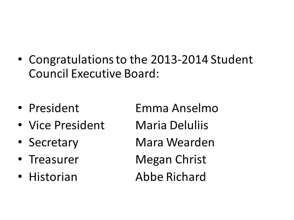 Congratulations to the Student Council Executive Board: PresidentEmma Anselmo Vice PresidentMaria Deluliis SecretaryMara Wearden TreasurerMegan Christ Historian Abbe Richard