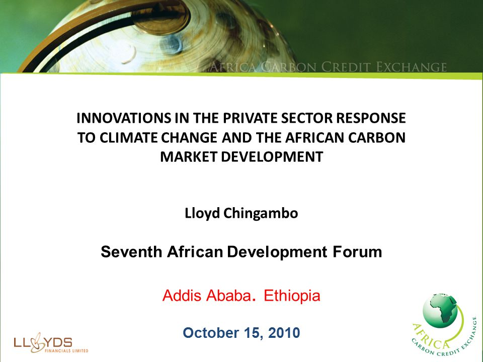 INNOVATIONS IN THE PRIVATE SECTOR RESPONSE TO CLIMATE CHANGE AND THE AFRICAN CARBON MARKET DEVELOPMENT Lloyd Chingambo Seventh African Development Forum Addis Ababa.