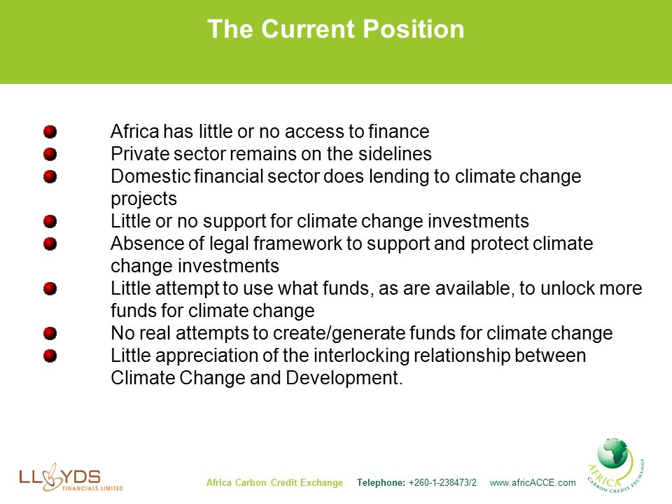 The Current Position Africa has little or no access to finance Private sector remains on the sidelines Domestic financial sector does lending to climate change projects Little or no support for climate change investments Absence of legal framework to support and protect climate change investments Little attempt to use what funds, as are available, to unlock more funds for climate change No real attempts to create/generate funds for climate change Little appreciation of the interlocking relationship between Climate Change and Development.