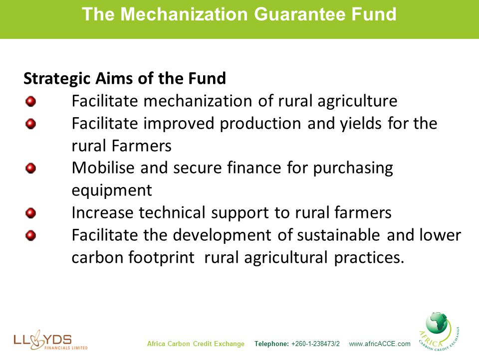 The Mechanization Guarantee Fund Africa Carbon Credit Exchange Telephone: /2   Strategic Aims of the Fund Facilitate mechanization of rural agriculture Facilitate improved production and yields for the rural Farmers Mobilise and secure finance for purchasing equipment Increase technical support to rural farmers Facilitate the development of sustainable and lower carbon footprint rural agricultural practices.