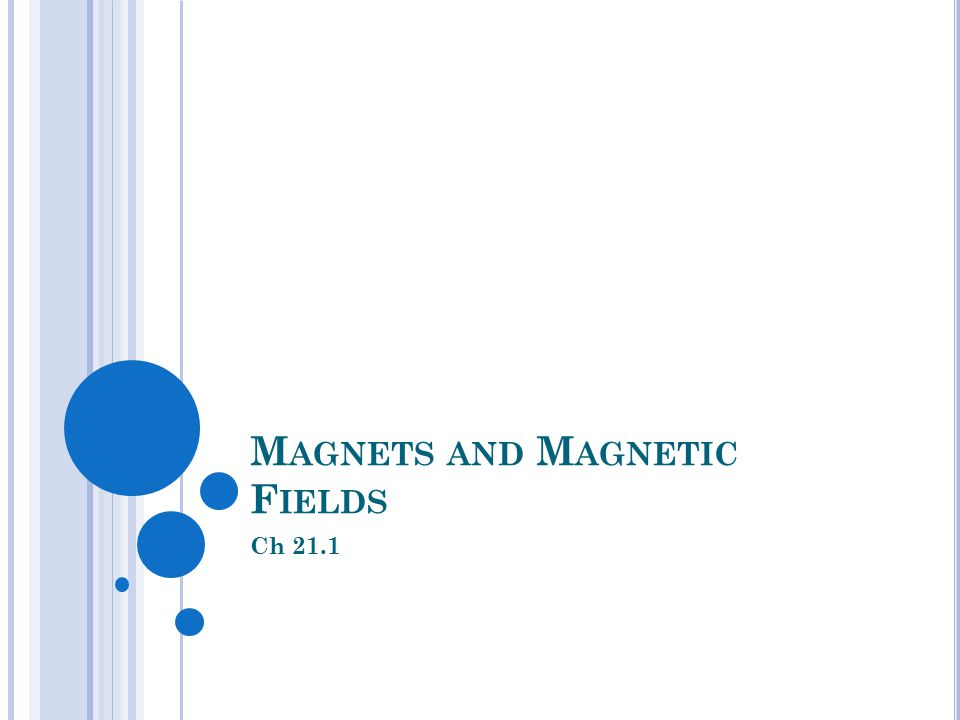 M AGNETS AND M AGNETIC F IELDS Ch 21.1