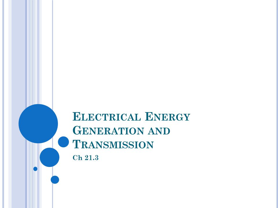E LECTRICAL E NERGY G ENERATION AND T RANSMISSION Ch 21.3