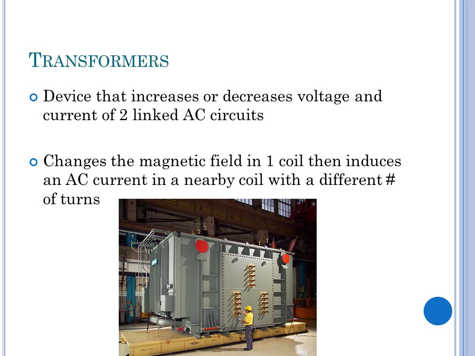 T RANSFORMERS Device that increases or decreases voltage and current of 2 linked AC circuits Changes the magnetic field in 1 coil then induces an AC current in a nearby coil with a different # of turns