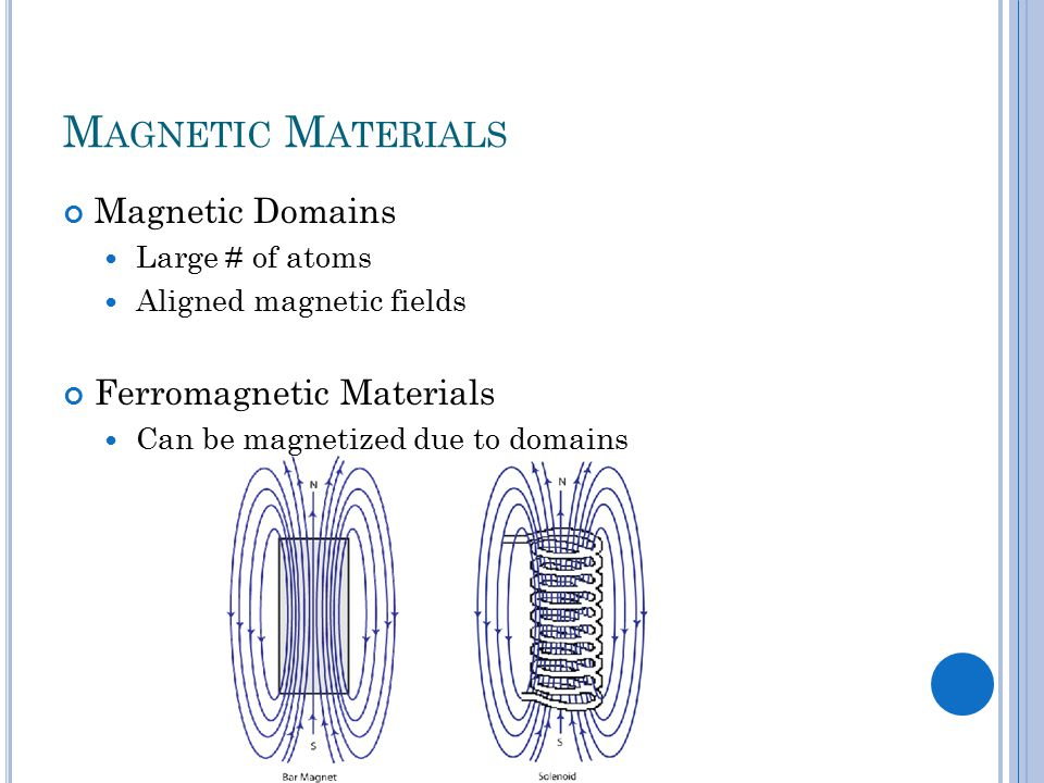 M AGNETIC M ATERIALS Magnetic Domains Large # of atoms Aligned magnetic fields Ferromagnetic Materials Can be magnetized due to domains