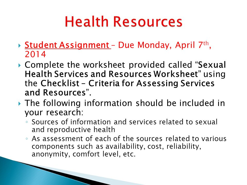  Student Assignment – Due Monday, April 7 th, 2014  Complete the worksheet provided called Sexual Health Services and Resources Worksheet using the Checklist – Criteria for Assessing Services and Resources .