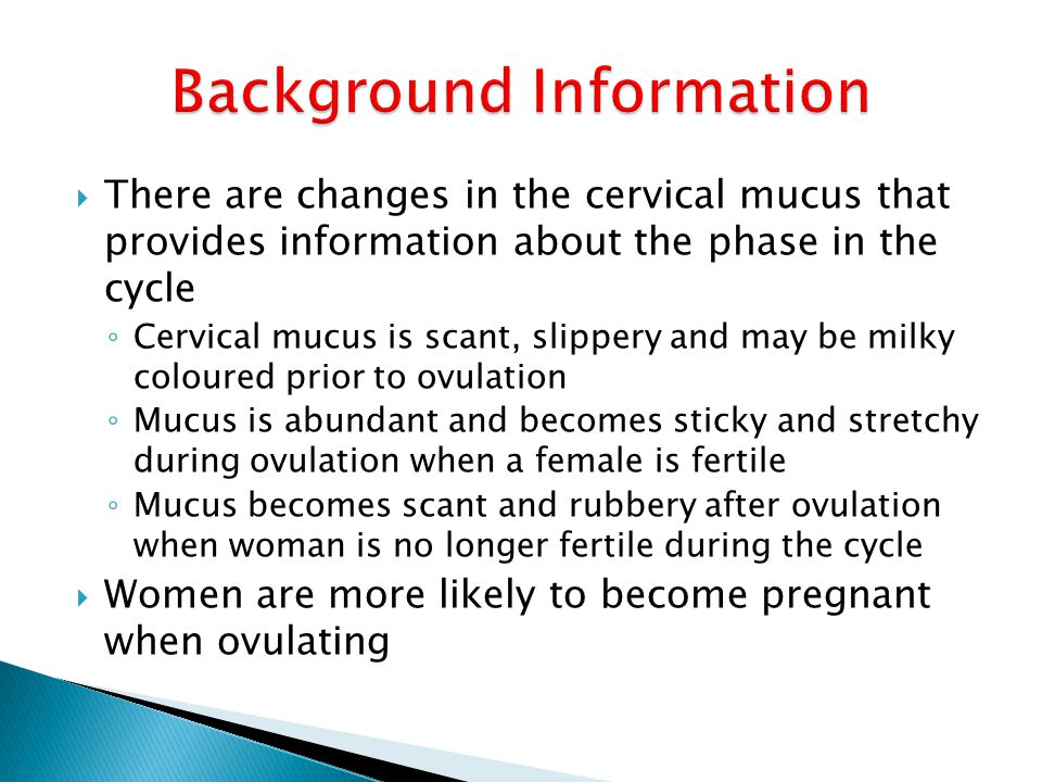  There are changes in the cervical mucus that provides information about the phase in the cycle ◦ Cervical mucus is scant, slippery and may be milky coloured prior to ovulation ◦ Mucus is abundant and becomes sticky and stretchy during ovulation when a female is fertile ◦ Mucus becomes scant and rubbery after ovulation when woman is no longer fertile during the cycle  Women are more likely to become pregnant when ovulating