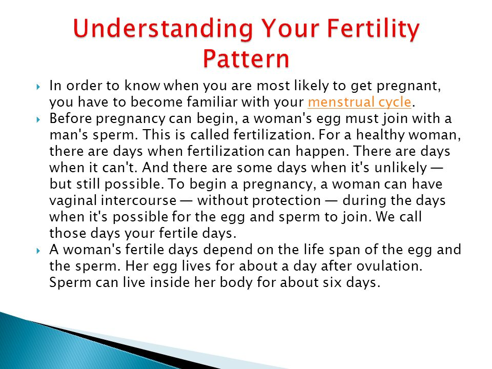  In order to know when you are most likely to get pregnant, you have to become familiar with your menstrual cycle.menstrual cycle  Before pregnancy can begin, a woman s egg must join with a man s sperm.
