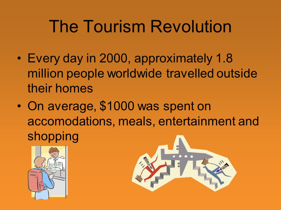 The Tourism Revolution Every day in 2000, approximately 1.8 million people worldwide travelled outside their homes On average, $1000 was spent on accomodations, meals, entertainment and shopping