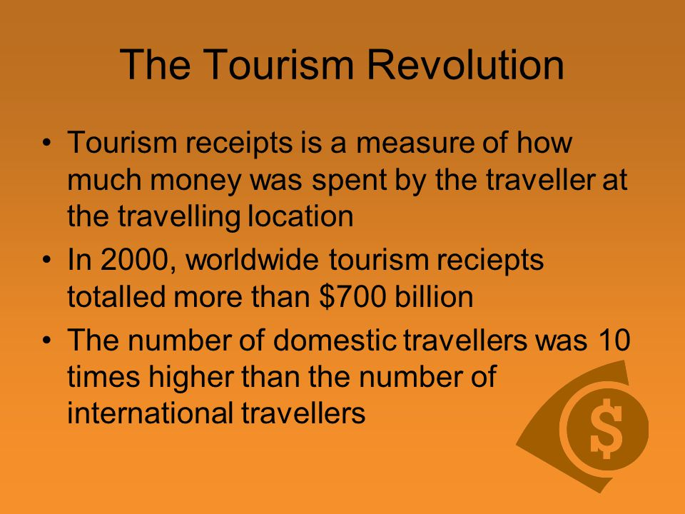 The Tourism Revolution Tourism receipts is a measure of how much money was spent by the traveller at the travelling location In 2000, worldwide tourism reciepts totalled more than $700 billion The number of domestic travellers was 10 times higher than the number of international travellers