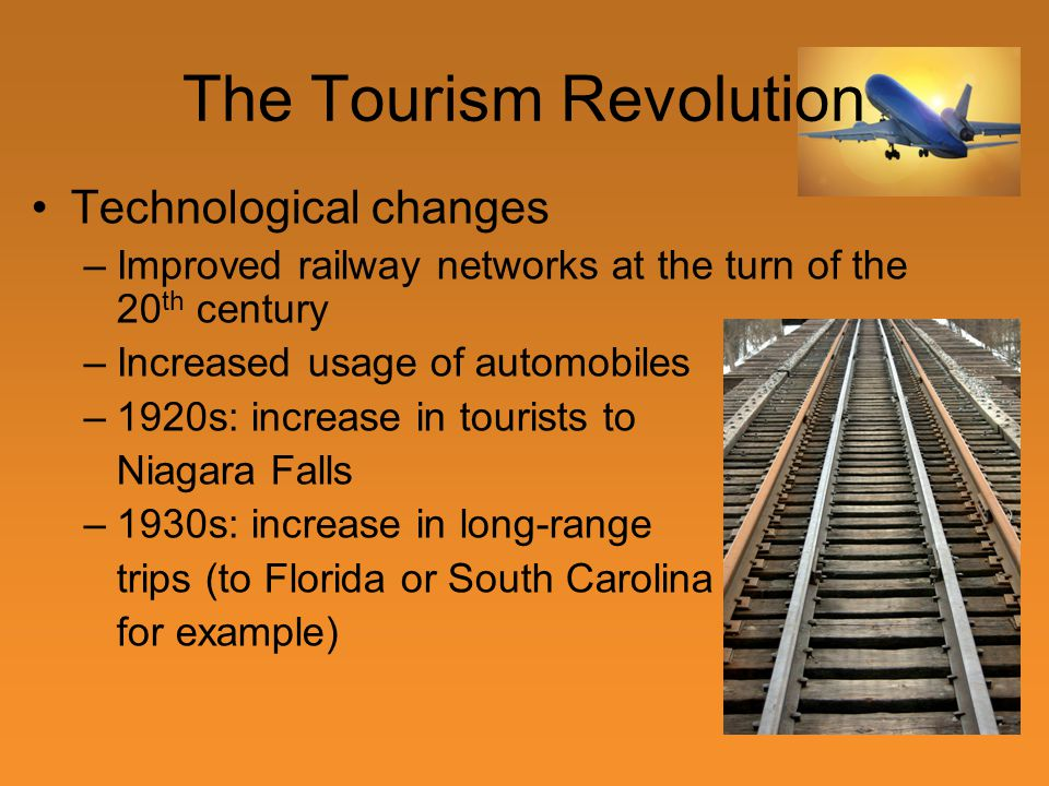 The Tourism Revolution Technological changes –Improved railway networks at the turn of the 20 th century –Increased usage of automobiles –1920s: increase in tourists to Niagara Falls –1930s: increase in long-range trips (to Florida or South Carolina for example)
