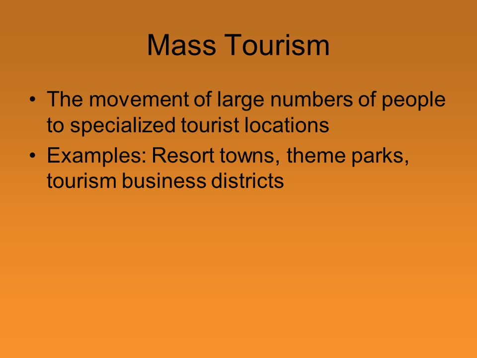 Mass Tourism The movement of large numbers of people to specialized tourist locations Examples: Resort towns, theme parks, tourism business districts