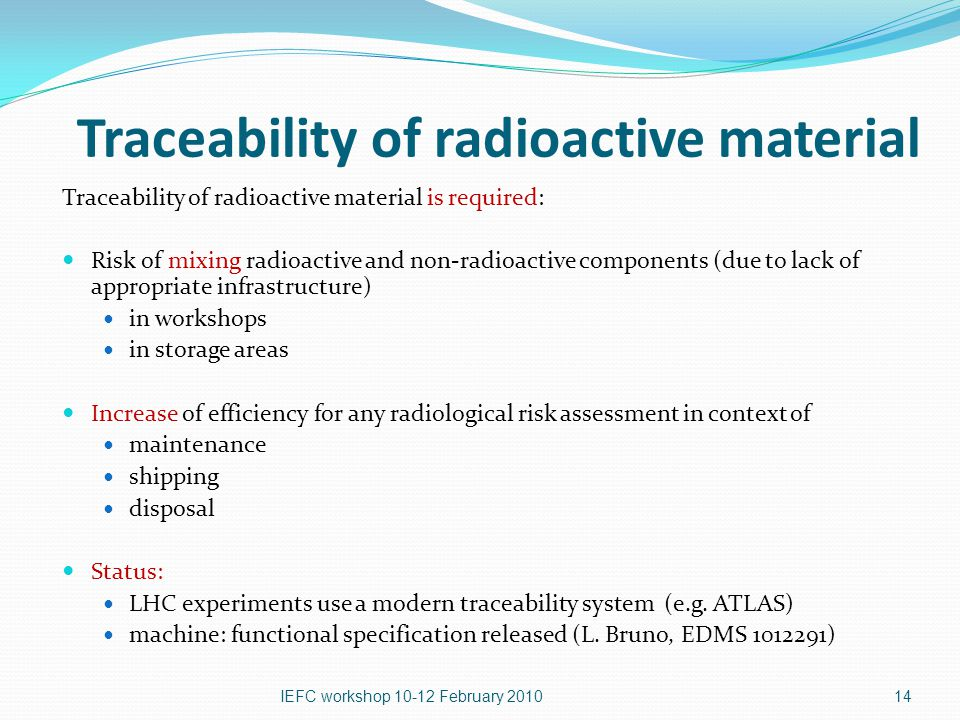 Traceability of radioactive material Traceability of radioactive material is required: Risk of mixing radioactive and non-radioactive components (due to lack of appropriate infrastructure) in workshops in storage areas Increase of efficiency for any radiological risk assessment in context of maintenance shipping disposal Status: LHC experiments use a modern traceability system (e.g.