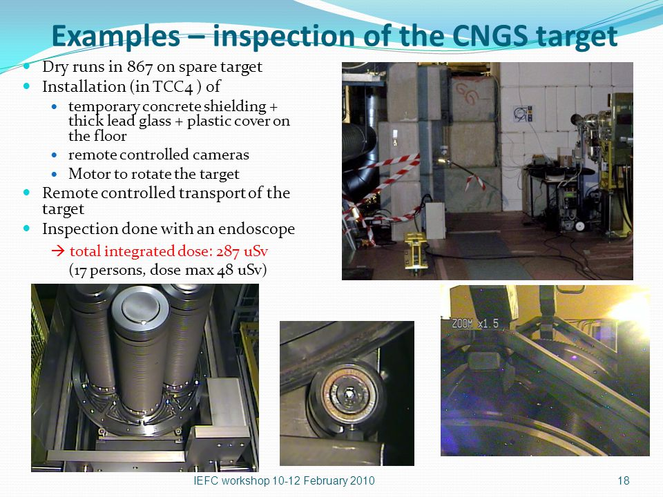 18 Examples – inspection of the CNGS target Dry runs in 867 on spare target Installation (in TCC4 ) of temporary concrete shielding + thick lead glass + plastic cover on the floor remote controlled cameras Motor to rotate the target Remote controlled transport of the target Inspection done with an endoscope  total integrated dose: 287 uSv (17 persons, dose max 48 uSv) IEFC workshop February 2010
