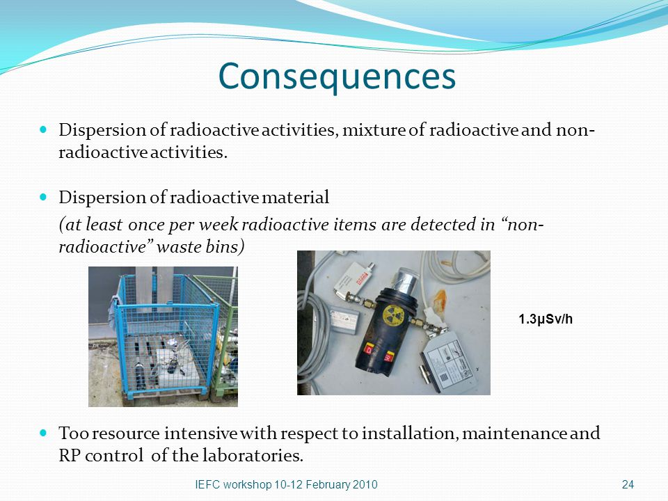 Consequences Dispersion of radioactive activities, mixture of radioactive and non- radioactive activities.