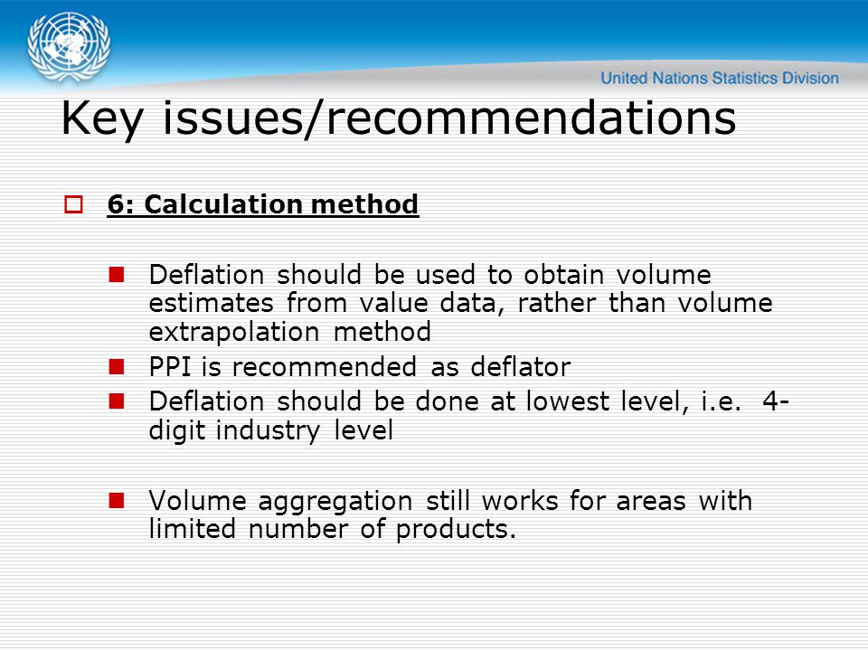 Key issues/recommendations  6: Calculation method Deflation should be used to obtain volume estimates from value data, rather than volume extrapolation method PPI is recommended as deflator Deflation should be done at lowest level, i.e.