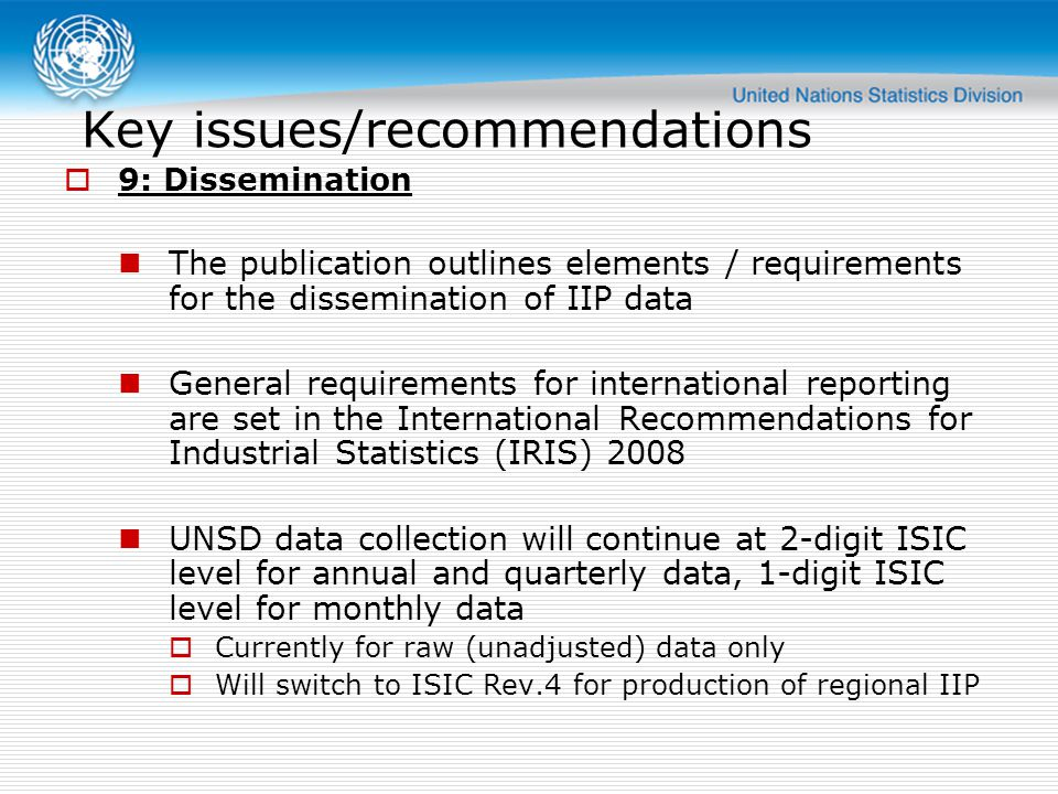 Key issues/recommendations  9: Dissemination The publication outlines elements / requirements for the dissemination of IIP data General requirements for international reporting are set in the International Recommendations for Industrial Statistics (IRIS) 2008 UNSD data collection will continue at 2-digit ISIC level for annual and quarterly data, 1-digit ISIC level for monthly data  Currently for raw (unadjusted) data only  Will switch to ISIC Rev.4 for production of regional IIP