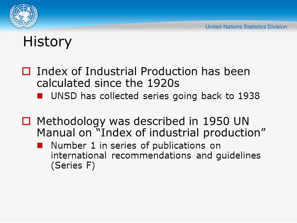 History  Index of Industrial Production has been calculated since the 1920s UNSD has collected series going back to 1938  Methodology was described in 1950 UN Manual on Index of industrial production Number 1 in series of publications on international recommendations and guidelines (Series F)