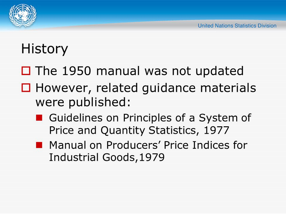 History  The 1950 manual was not updated  However, related guidance materials were published: Guidelines on Principles of a System of Price and Quantity Statistics, 1977 Manual on Producers' Price Indices for Industrial Goods,1979