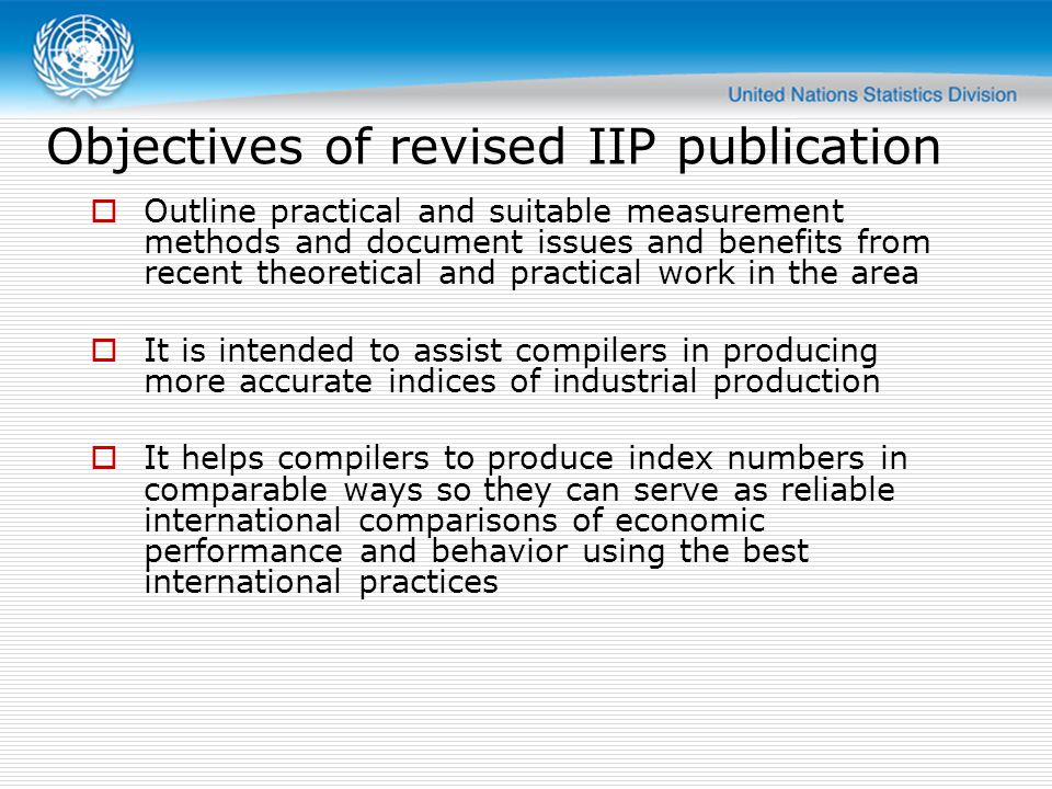 Objectives of revised IIP publication  Outline practical and suitable measurement methods and document issues and benefits from recent theoretical and practical work in the area  It is intended to assist compilers in producing more accurate indices of industrial production  It helps compilers to produce index numbers in comparable ways so they can serve as reliable international comparisons of economic performance and behavior using the best international practices