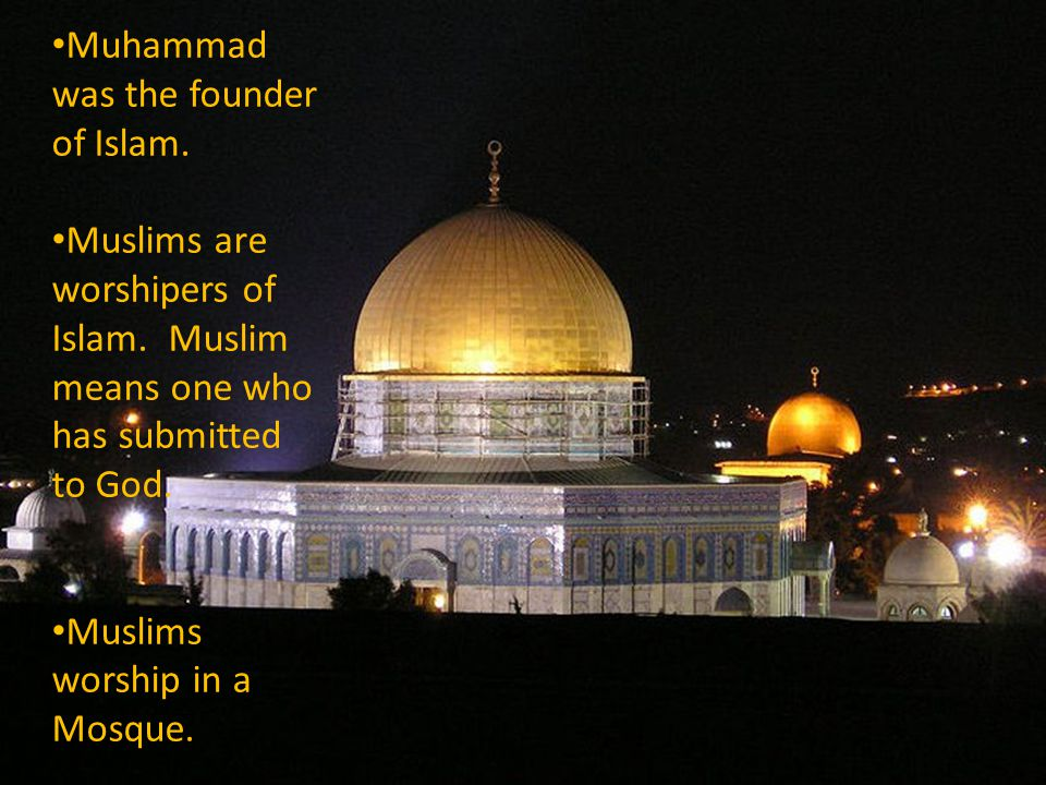 Muhammad was the founder of Islam. Muslims are worshipers of Islam.