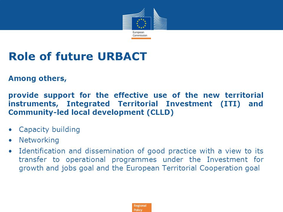 Regional Policy Role of future URBACT Among others, provide support for the effective use of the new territorial instruments, Integrated Territorial Investment (ITI) and Community-led local development (CLLD) Capacity building Networking Identification and dissemination of good practice with a view to its transfer to operational programmes under the Investment for growth and jobs goal and the European Territorial Cooperation goal