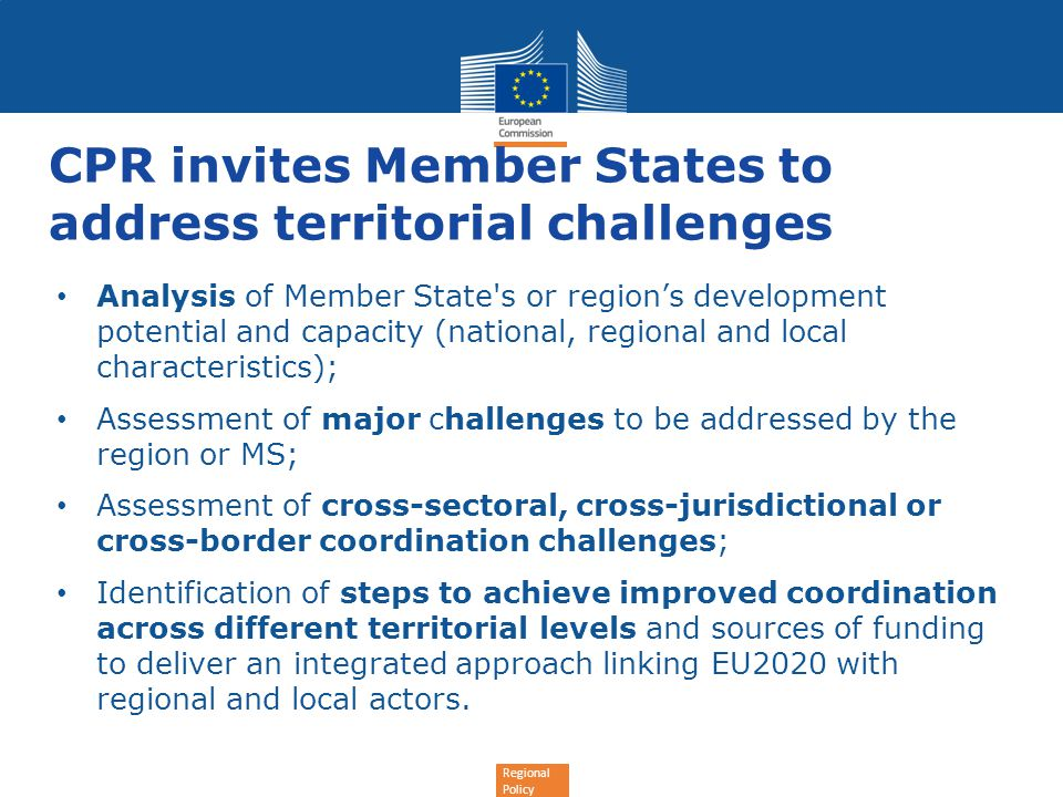 Regional Policy CPR invites Member States to address territorial challenges Analysis of Member State s or region's development potential and capacity (national, regional and local characteristics); Assessment of major challenges to be addressed by the region or MS; Assessment of cross-sectoral, cross-jurisdictional or cross-border coordination challenges; Identification of steps to achieve improved coordination across different territorial levels and sources of funding to deliver an integrated approach linking EU2020 with regional and local actors.
