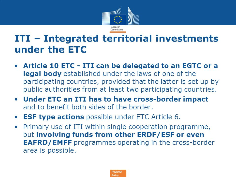 Regional Policy ITI – Integrated territorial investments under the ETC Article 10 ETC - ITI can be delegated to an EGTC or a legal body established under the laws of one of the participating countries, provided that the latter is set up by public authorities from at least two participating countries.