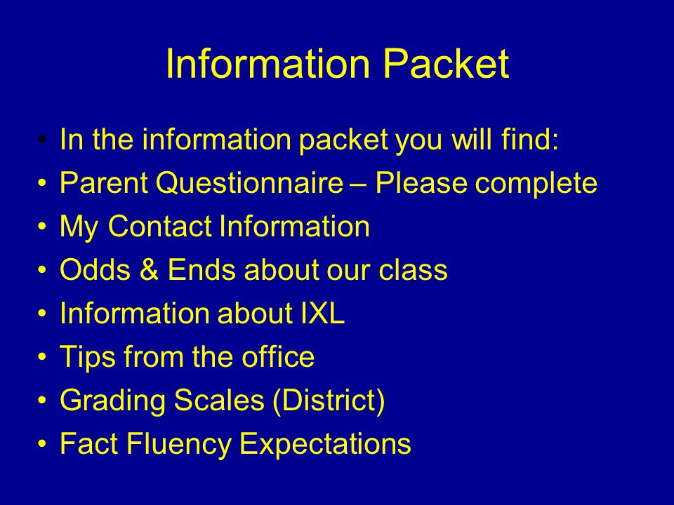 Information Packet In the information packet you will find: Parent Questionnaire – Please complete My Contact Information Odds & Ends about our class Information about IXL Tips from the office Grading Scales (District) Fact Fluency Expectations