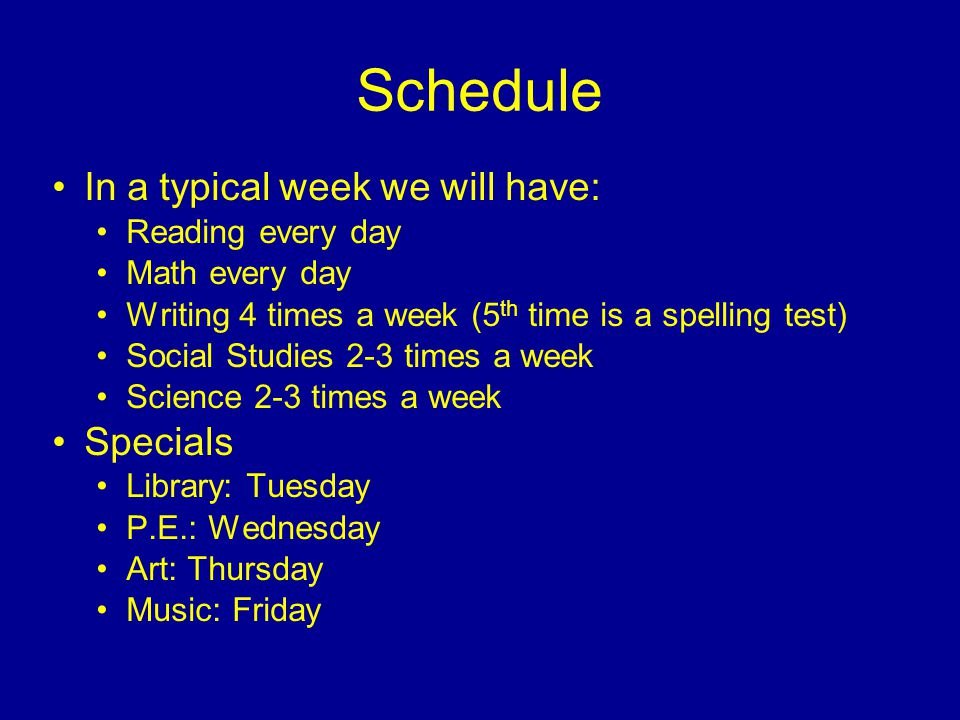 Schedule In a typical week we will have: Reading every day Math every day Writing 4 times a week (5 th time is a spelling test) Social Studies 2-3 times a week Science 2-3 times a week Specials Library: Tuesday P.E.: Wednesday Art: Thursday Music: Friday