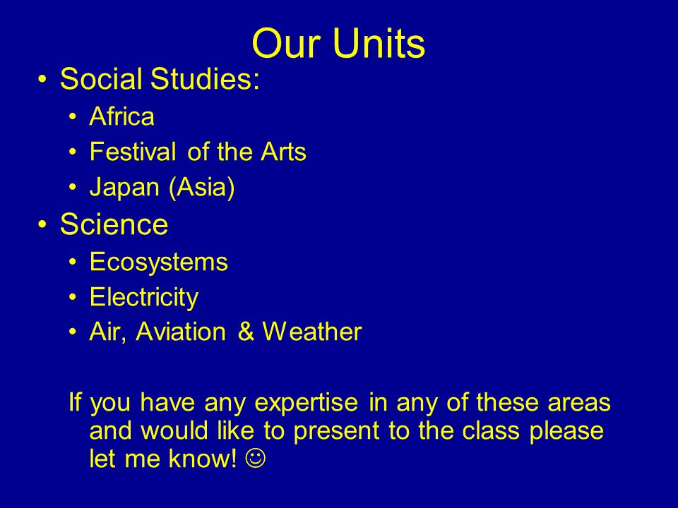 Our Units Social Studies: Africa Festival of the Arts Japan (Asia) Science Ecosystems Electricity Air, Aviation & Weather If you have any expertise in any of these areas and would like to present to the class please let me know!