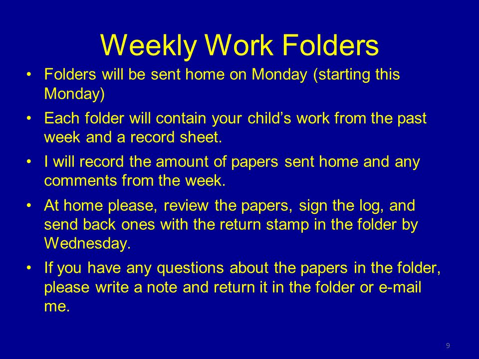 9 Weekly Work Folders Folders will be sent home on Monday (starting this Monday) Each folder will contain your child's work from the past week and a record sheet.