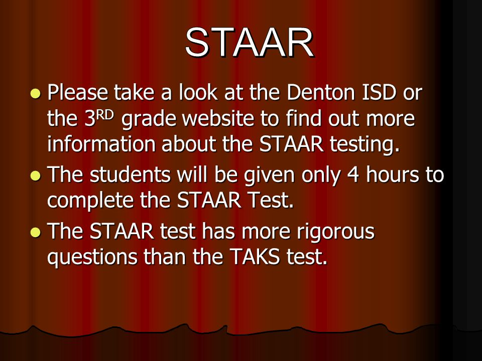 Please take a look at the Denton ISD or the 3 RD grade website to find out more information about the STAAR testing.