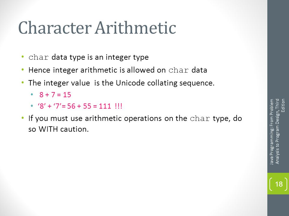 Character Arithmetic char data type is an integer type Hence integer arithmetic is allowed on char data The integer value is the Unicode collating sequence.