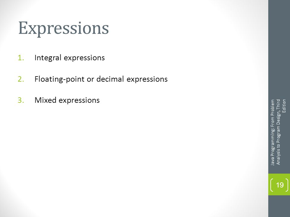 Expressions 1.Integral expressions 2.Floating-point or decimal expressions 3.Mixed expressions Java Programming: From Problem Analysis to Program Design, Third Edition 19