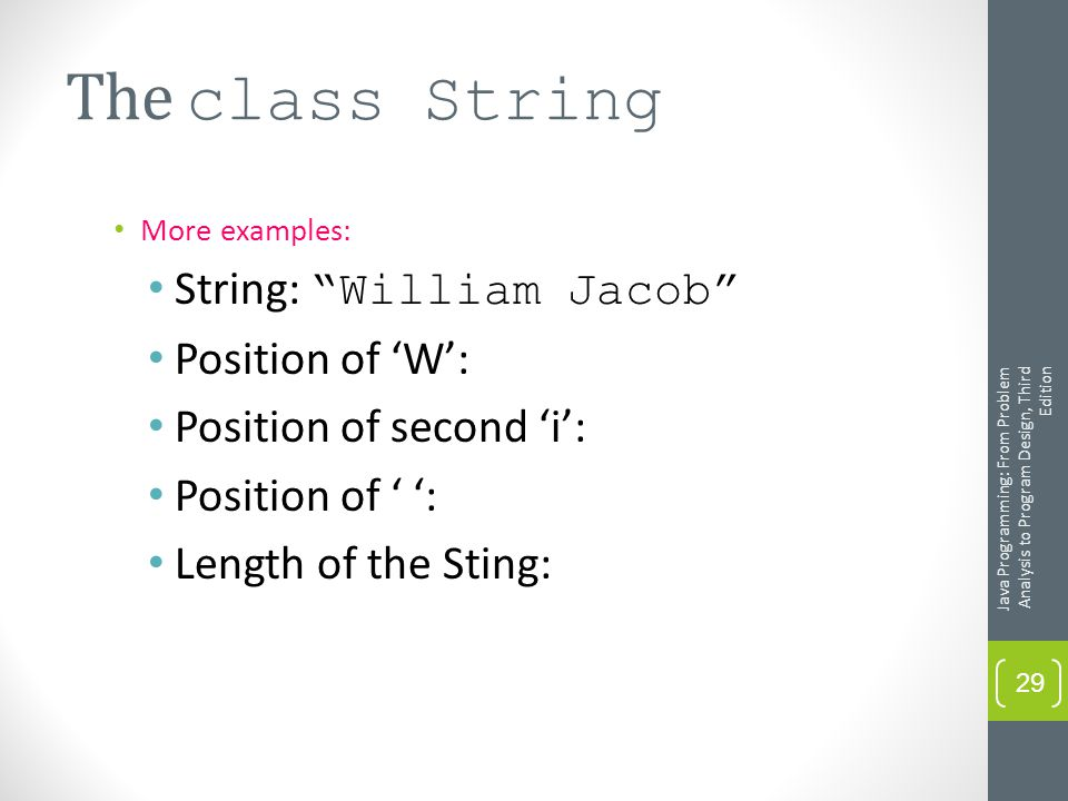 The class String More examples: String: William Jacob Position of 'W': Position of second 'i': Position of ' ': Length of the Sting: Java Programming: From Problem Analysis to Program Design, Third Edition 29