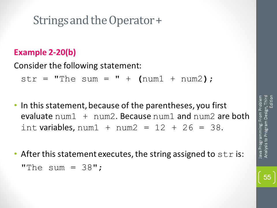 Strings and the Operator + Example 2-20(b) Consider the following statement: str = The sum = + (num1 + num2); In this statement, because of the parentheses, you first evaluate num1 + num2.