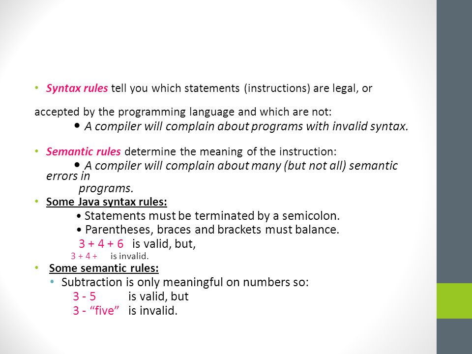Syntax rules tell you which statements (instructions) are legal, or accepted by the programming language and which are not: A compiler will complain about programs with invalid syntax.