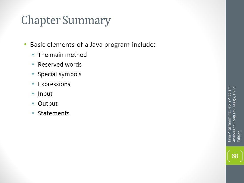 Chapter Summary Basic elements of a Java program include: The main method Reserved words Special symbols Expressions Input Output Statements Java Programming: From Problem Analysis to Program Design, Third Edition 68