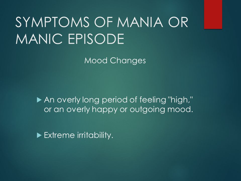 SYMPTOMS OF MANIA OR MANIC EPISODE Mood Changes  An overly long period of feeling high, or an overly happy or outgoing mood.