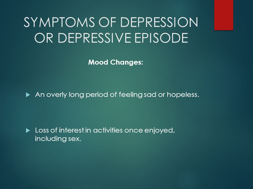 SYMPTOMS OF DEPRESSION OR DEPRESSIVE EPISODE Mood Changes:  An overly long period of feeling sad or hopeless.