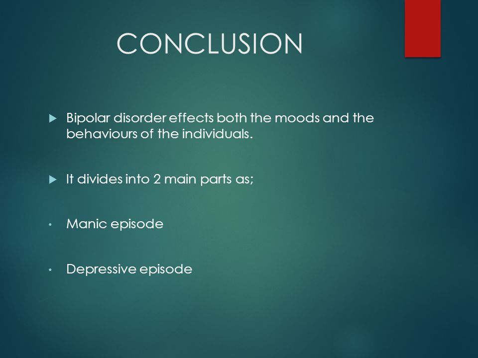 CONCLUSION  Bipolar disorder effects both the moods and the behaviours of the individuals.