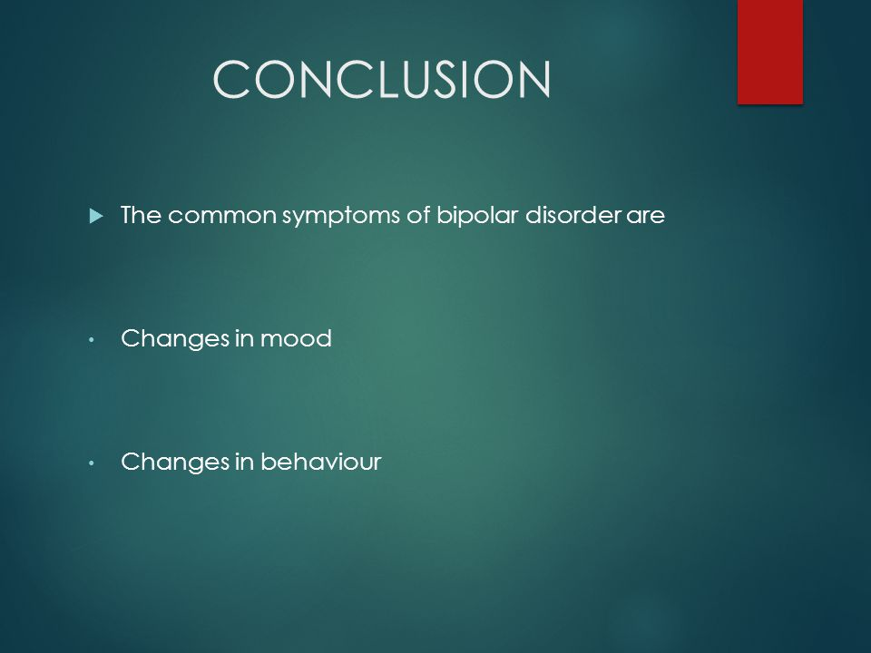 CONCLUSION  The common symptoms of bipolar disorder are Changes in mood Changes in behaviour