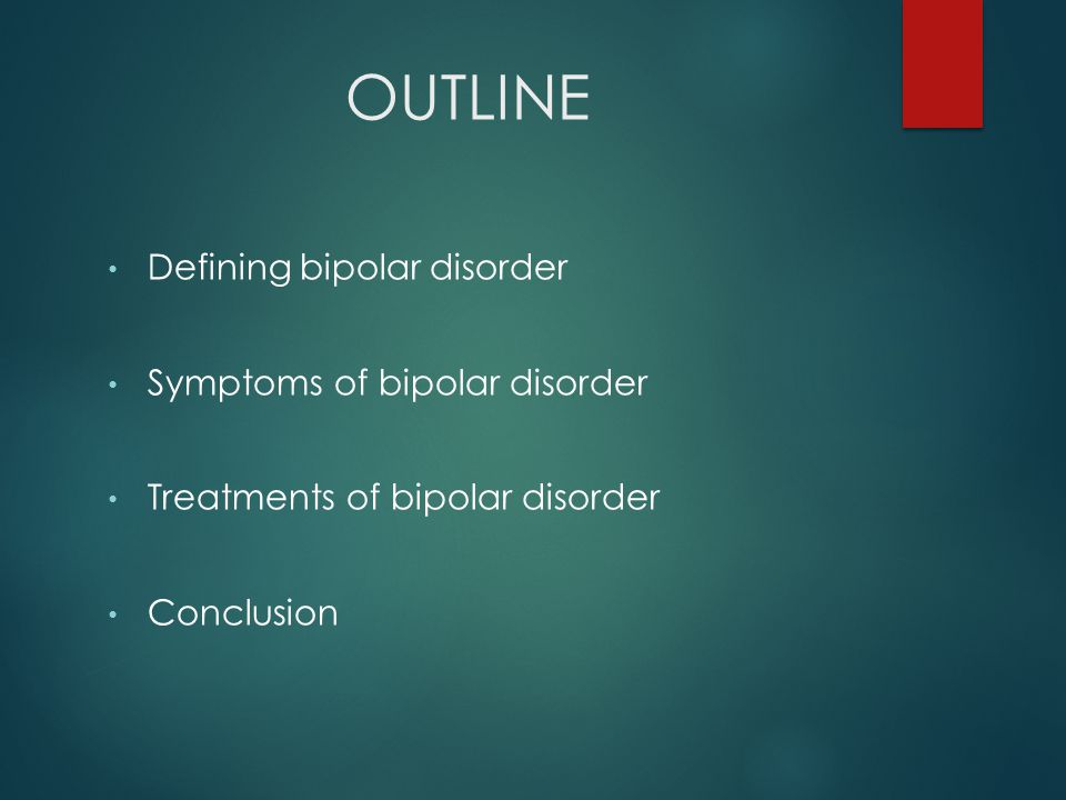 OUTLINE Defining bipolar disorder Symptoms of bipolar disorder Treatments of bipolar disorder Conclusion