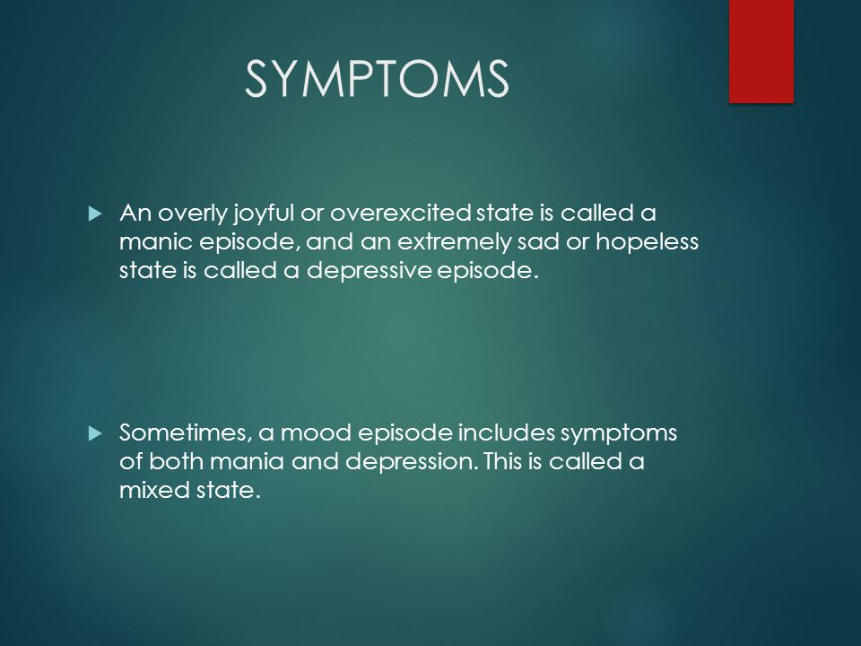 SYMPTOMS  An overly joyful or overexcited state is called a manic episode, and an extremely sad or hopeless state is called a depressive episode.