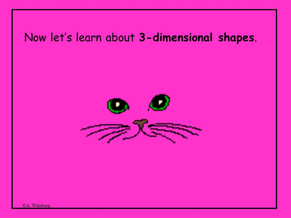 ©A. Weinberg Now let's learn about 3-dimensional shapes.